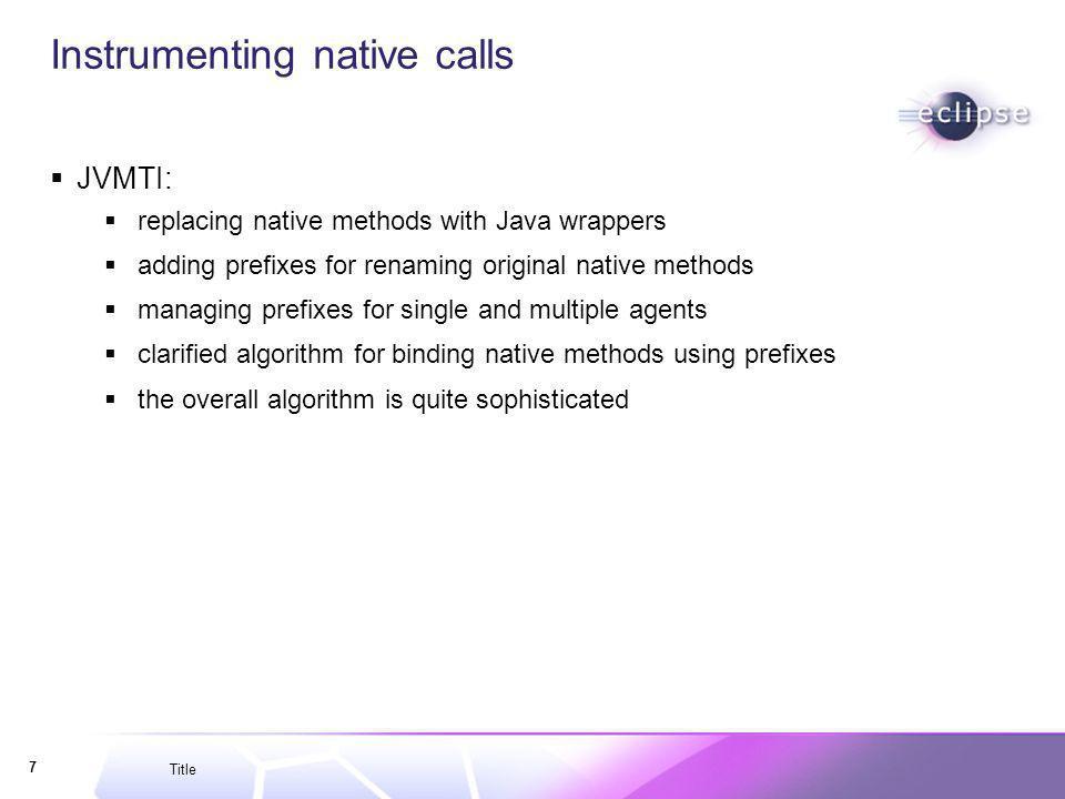 Title 7 Instrumenting native calls JVMTI: replacing native methods with Java wrappers adding prefixes for renaming original native methods managing pr