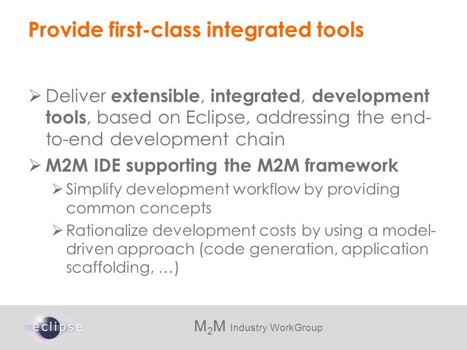 M 2 M Industry WorkGroup Provide first-class integrated tools Deliver extensible, integrated, development tools, based on Eclipse, addressing the end-