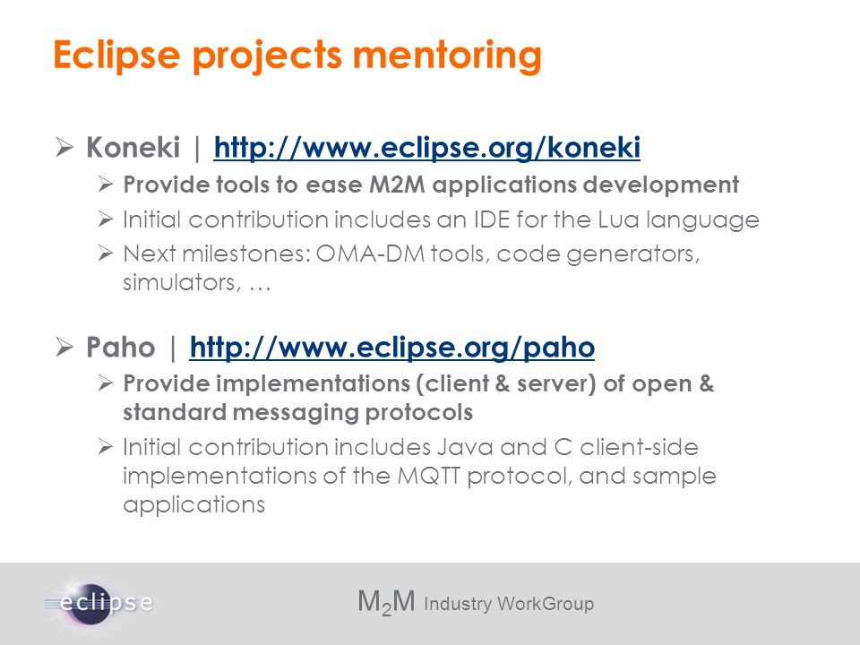 M 2 M Industry WorkGroup Eclipse projects mentoring Koneki | http://www.eclipse.org/konekihttp://www.eclipse.org/koneki Provide tools to ease M2M appl