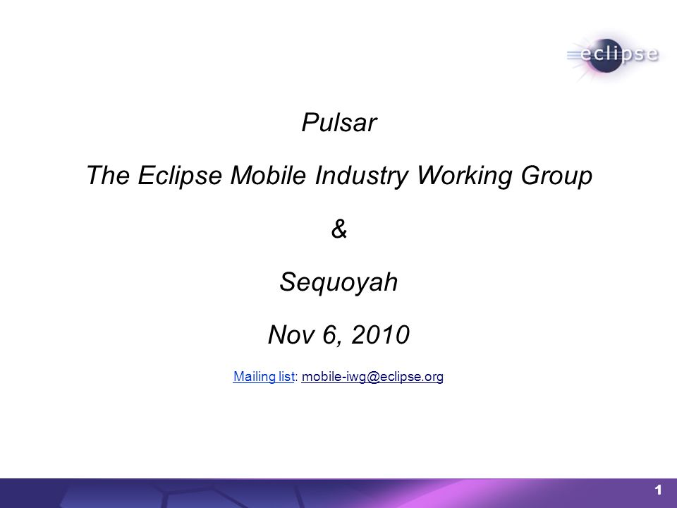 1 Pulsar The Eclipse Mobile Industry Working Group & Sequoyah Nov 6, 2010 Mailing listMailing list: mobile-iwg@eclipse.org