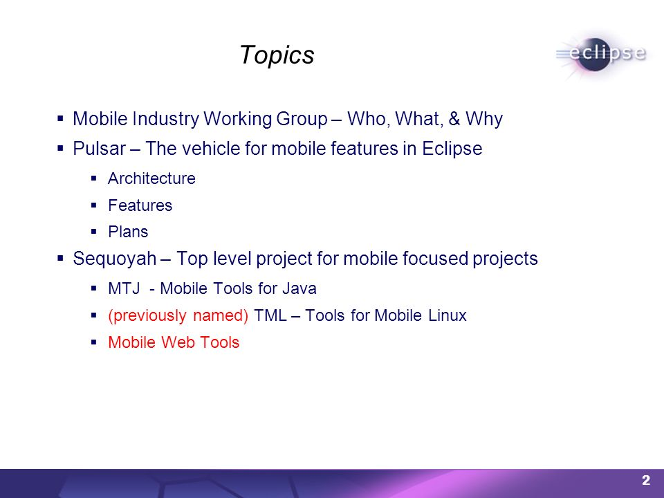 Topics Mobile Industry Working Group – Who, What, & Why Pulsar – The vehicle for mobile features in Eclipse Architecture Features Plans Sequoyah – Top
