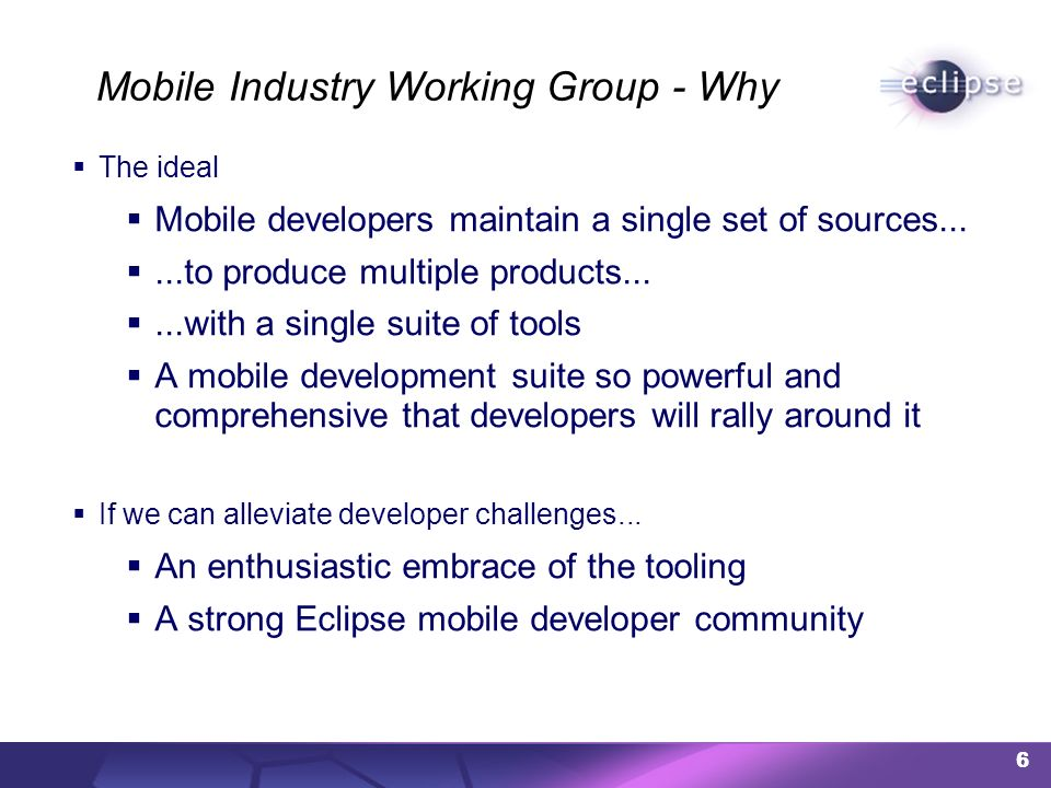 6 Mobile Industry Working Group - Why The ideal Mobile developers maintain a single set of sources......to produce multiple products......with a single suite of tools A mobile development suite so powerful and comprehensive that developers will rally around it If we can alleviate developer challenges...