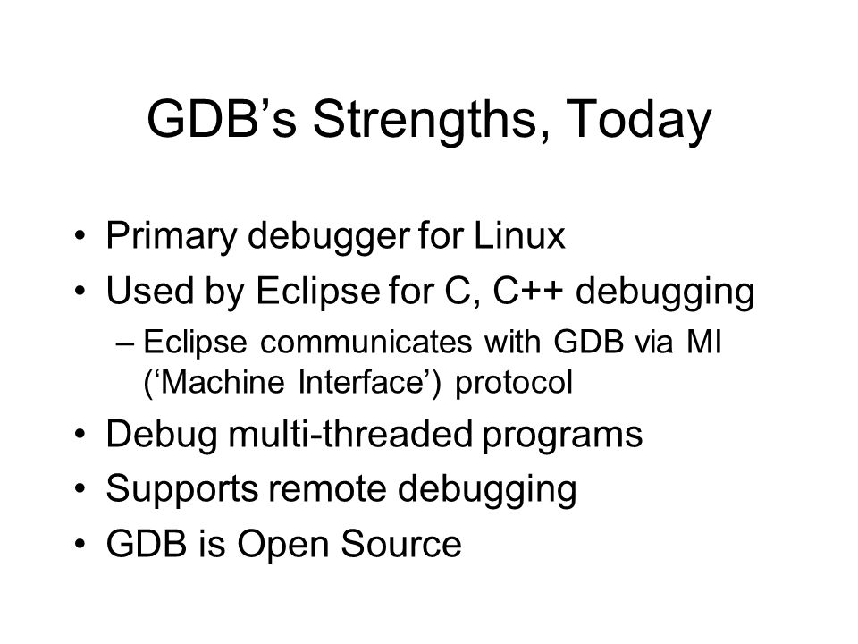 GDBs Strengths, Today Primary debugger for Linux Used by Eclipse for C, C++ debugging –Eclipse communicates with GDB via MI (Machine Interface) protoc