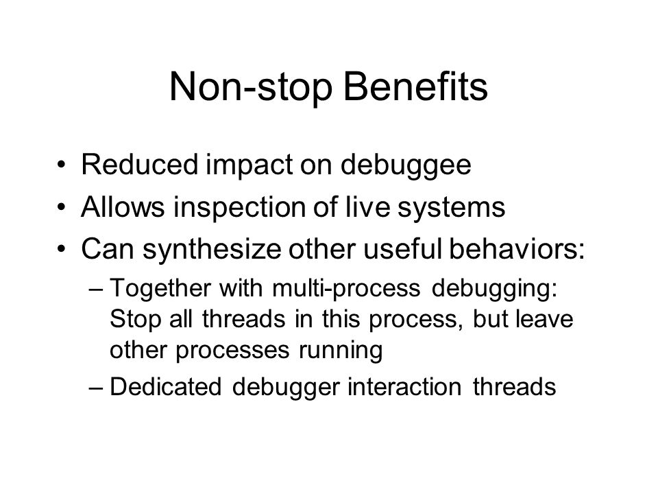 Non-stop Benefits Reduced impact on debuggee Allows inspection of live systems Can synthesize other useful behaviors: –Together with multi-process deb