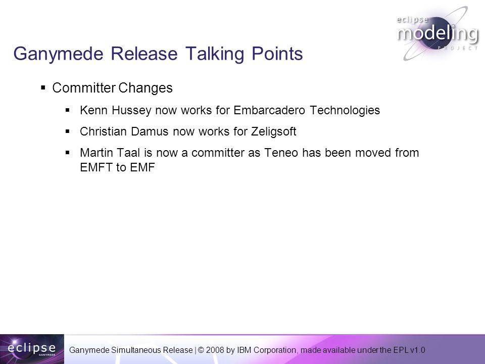Ganymede Simultaneous Release | © 2008 by IBM Corporation, made available under the EPL v1.0 Ganymede Release Talking Points Committer Changes Kenn Hussey now works for Embarcadero Technologies Christian Damus now works for Zeligsoft Martin Taal is now a committer as Teneo has been moved from EMFT to EMF