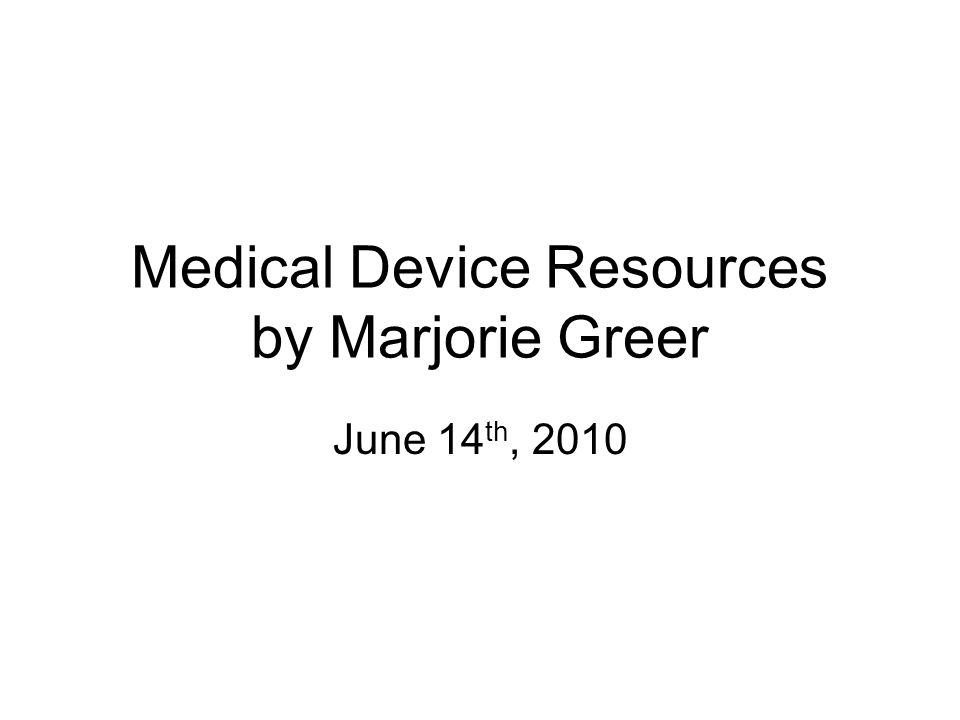 Medical Device Resources by Marjorie Greer June 14 th, 2010