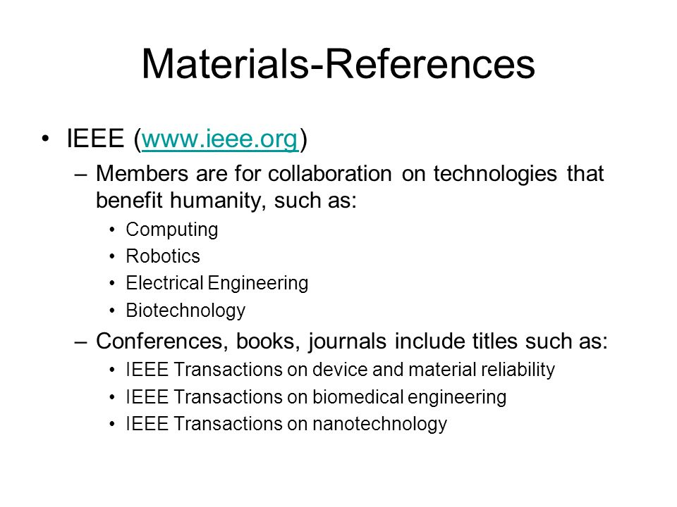 Materials-References IEEE (www.ieee.org)www.ieee.org –Members are for collaboration on technologies that benefit humanity, such as: Computing Robotics