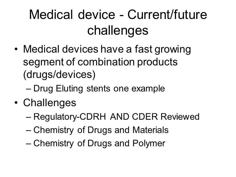 Medical device - Current/future challenges Medical devices have a fast growing segment of combination products (drugs/devices) –Drug Eluting stents on