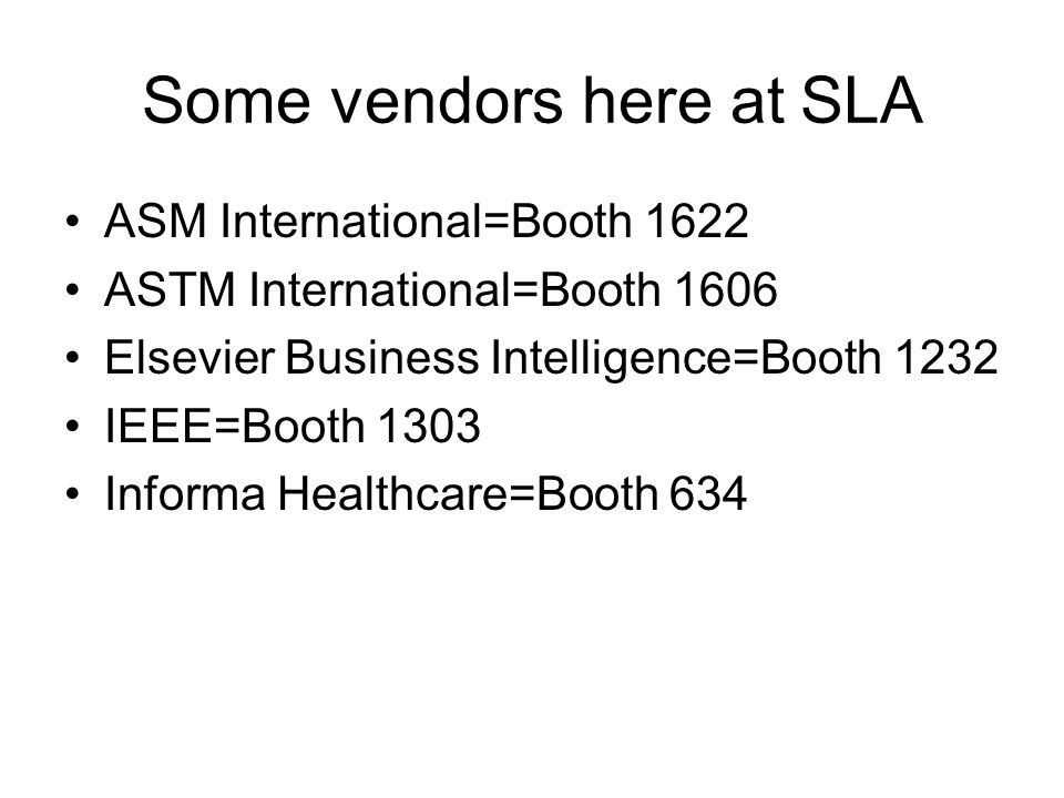 Some vendors here at SLA ASM International=Booth 1622 ASTM International=Booth 1606 Elsevier Business Intelligence=Booth 1232 IEEE=Booth 1303 Informa