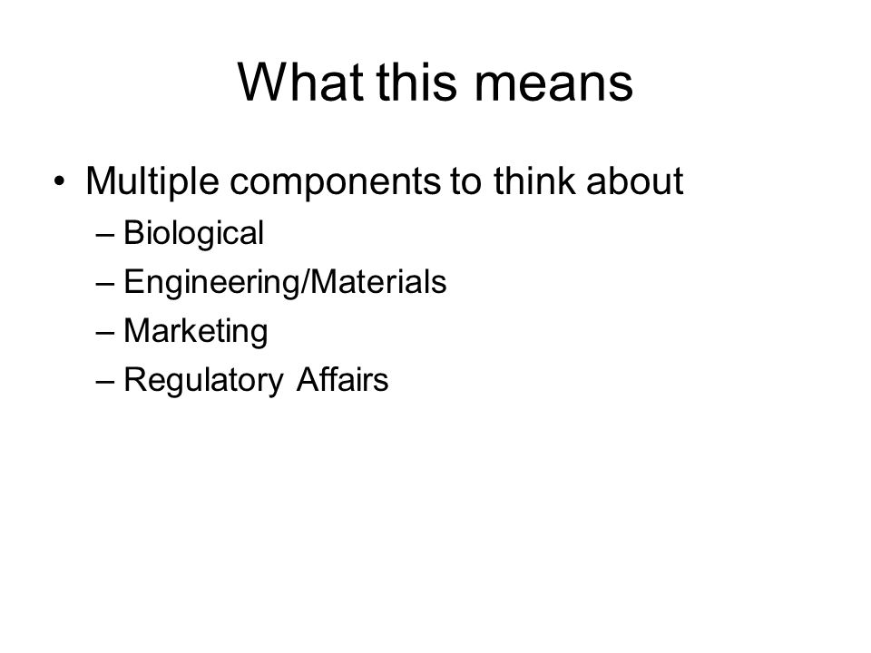 What this means Multiple components to think about –Biological –Engineering/Materials –Marketing –Regulatory Affairs