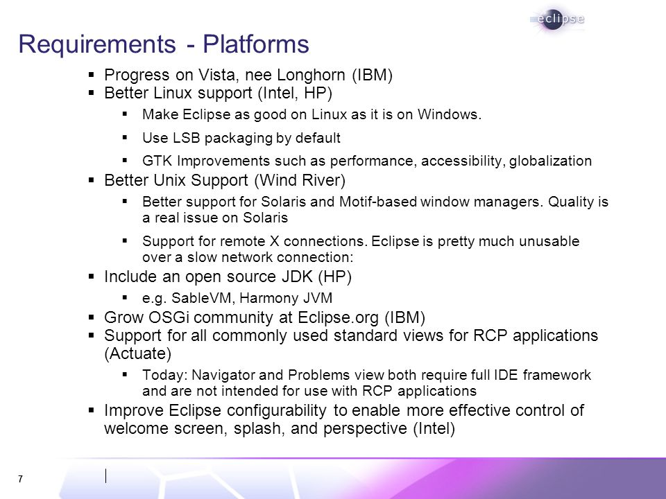 7 Requirements - Platforms Progress on Vista, nee Longhorn (IBM) Better Linux support (Intel, HP) Make Eclipse as good on Linux as it is on Windows.