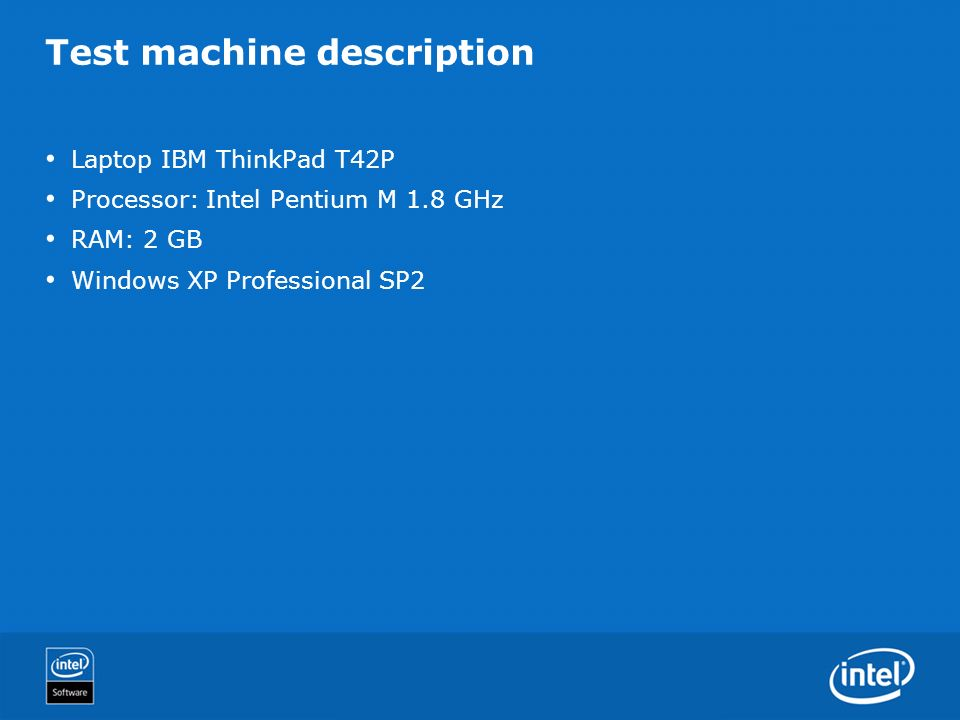 Test machine description Laptop IBM ThinkPad T42P Processor: Intel Pentium M 1.8 GHz RAM: 2 GB Windows XP Professional SP2