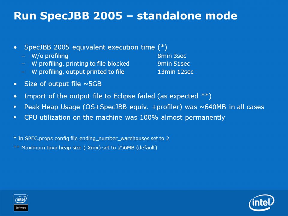 Run SpecJBB 2005 – standalone mode SpecJBB 2005 equivalent execution time (*) –W/o profiling8min 3sec –W profiling, printing to file blocked9min 51sec –W profiling, output printed to file 13min 12sec Size of output file ~5GB Import of the output file to Eclipse failed (as expected **) Peak Heap Usage (OS+SpecJBB equiv.