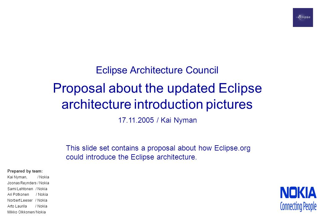 Eclipse Architecture Council Proposal about the updated Eclipse architecture introduction pictures 17.11.2005 / Kai Nyman This slide set contains a proposal about how Eclipse.org could introduce the Eclipse architecture.