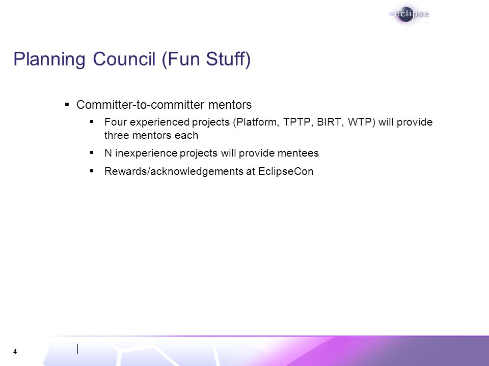 4 Planning Council (Fun Stuff) Committer-to-committer mentors Four experienced projects (Platform, TPTP, BIRT, WTP) will provide three mentors each N inexperience projects will provide mentees Rewards/acknowledgements at EclipseCon