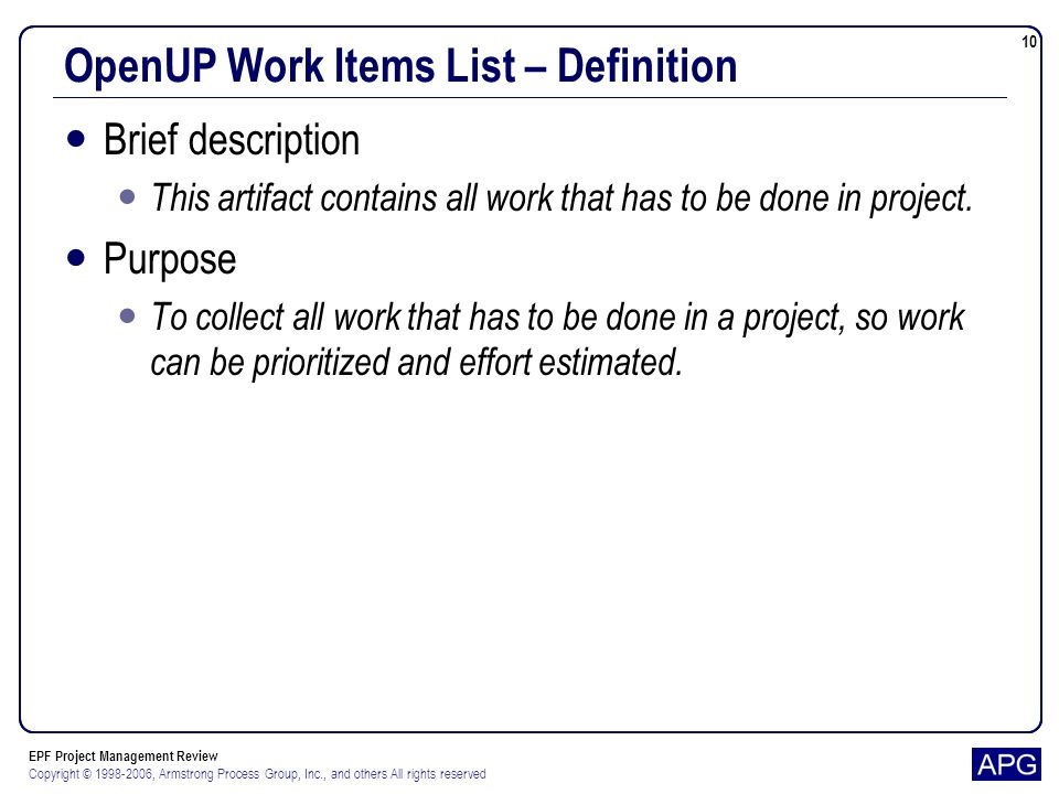 EPF Project Management Review Copyright © 1998-2006, Armstrong Process Group, Inc., and others All rights reserved 10 OpenUP Work Items List – Definition Brief description This artifact contains all work that has to be done in project.