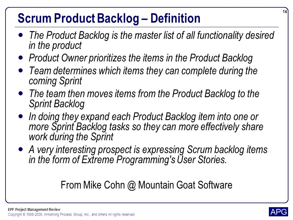 EPF Project Management Review Copyright © 1998-2006, Armstrong Process Group, Inc., and others All rights reserved 14 Scrum Product Backlog – Definition The Product Backlog is the master list of all functionality desired in the product Product Owner prioritizes the items in the Product Backlog Team determines which items they can complete during the coming Sprint The team then moves items from the Product Backlog to the Sprint Backlog In doing they expand each Product Backlog item into one or more Sprint Backlog tasks so they can more effectively share work during the Sprint A very interesting prospect is expressing Scrum backlog items in the form of Extreme Programming s User Stories.