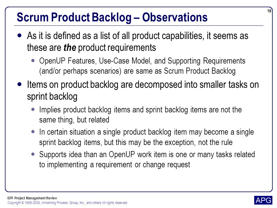 EPF Project Management Review Copyright © 1998-2006, Armstrong Process Group, Inc., and others All rights reserved 16 Scrum Product Backlog – Observations As it is defined as a list of all product capabilities, it seems as these are the product requirements OpenUP Features, Use-Case Model, and Supporting Requirements (and/or perhaps scenarios) are same as Scrum Product Backlog Items on product backlog are decomposed into smaller tasks on sprint backlog Implies product backlog items and sprint backlog items are not the same thing, but related In certain situation a single product backlog item may become a single sprint backlog items, but this may be the exception, not the rule Supports idea than an OpenUP work item is one or many tasks related to implementing a requirement or change request