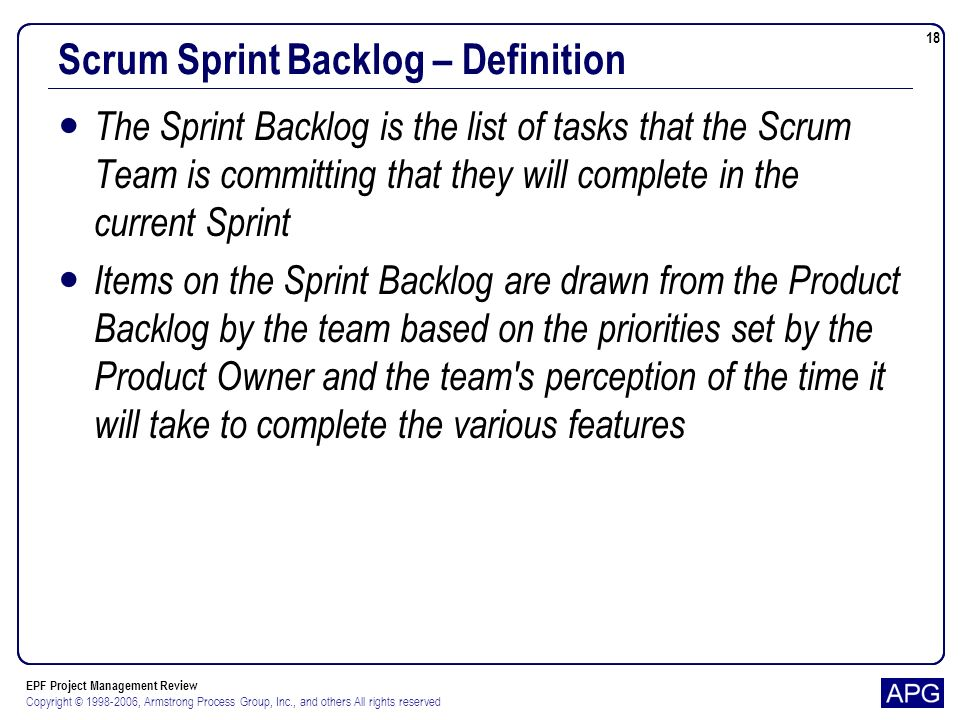 EPF Project Management Review Copyright © 1998-2006, Armstrong Process Group, Inc., and others All rights reserved 18 Scrum Sprint Backlog – Definition The Sprint Backlog is the list of tasks that the Scrum Team is committing that they will complete in the current Sprint Items on the Sprint Backlog are drawn from the Product Backlog by the team based on the priorities set by the Product Owner and the team s perception of the time it will take to complete the various features