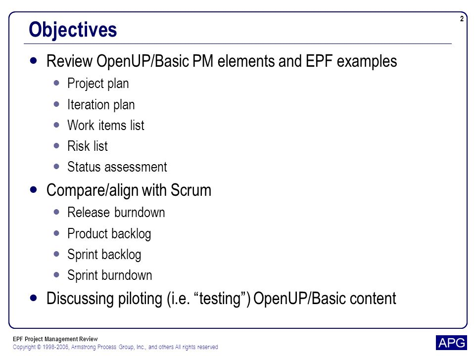 EPF Project Management Review Copyright © 1998-2006, Armstrong Process Group, Inc., and others All rights reserved 23 Overall Observations Requirements are the product backlog For OpenUP most of the functional detailed requirements are the process elements Work items are the tasks for an iteration (sprint backlog) Based on requirements, change requests, and process tasks Still need a separate iteration plan for objectives, risks, and test cases Project plan contains iteration goals, but not detailed iteration objectives Consider adding releases to project plan