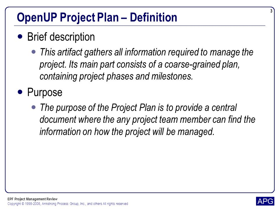 EPF Project Management Review Copyright © 1998-2006, Armstrong Process Group, Inc., and others All rights reserved 3 OpenUP Project Plan – Definition Brief description This artifact gathers all information required to manage the project.