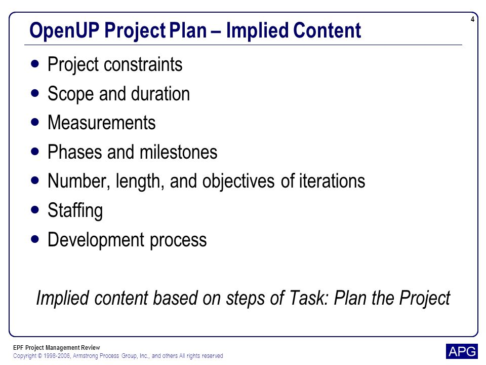 EPF Project Management Review Copyright © 1998-2006, Armstrong Process Group, Inc., and others All rights reserved 5 OpenUP Project Plan – Observations Implied content does not match current template Updating template already in Bugzilla Really do not have an OpenUP Project Plan for EPF project Development plan is close Doesnt appear to have been maintained Didnt we add another iteration.