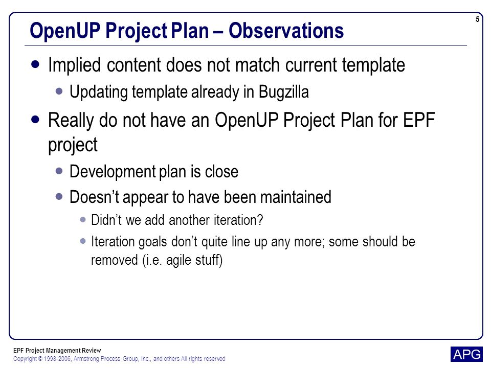 EPF Project Management Review Copyright © 1998-2006, Armstrong Process Group, Inc., and others All rights reserved 6 OpenUP Project Plan – Observations Put iteration goals in project plan Similar to what is in current development plan for each milestone Put iteration objectives in iteration plans Based on premise that goals are more abstract and coarse- grained than objectives Should OpenUP have a release planning element.