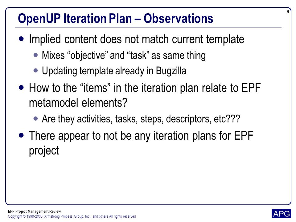 EPF Project Management Review Copyright © 1998-2006, Armstrong Process Group, Inc., and others All rights reserved 9 OpenUP Iteration Plan – Observations Implied content does not match current template Mixes objective and task as same thing Updating template already in Bugzilla How to the items in the iteration plan relate to EPF metamodel elements.