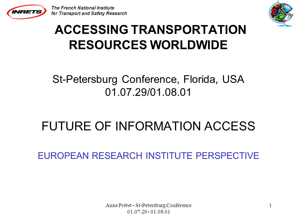 The French National Institute for Transport and Safety Research Anne Prétet - St-Petersburg Conference 01.07.29 - 01.08.01 1 ACCESSING TRANSPORTATION RESOURCES WORLDWIDE St-Petersburg Conference, Florida, USA 01.07.29/01.08.01 FUTURE OF INFORMATION ACCESS EUROPEAN RESEARCH INSTITUTE PERSPECTIVE