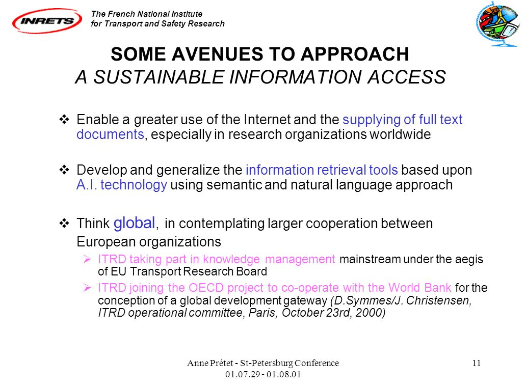 The French National Institute for Transport and Safety Research Anne Prétet - St-Petersburg Conference 01.07.29 - 01.08.01 11 SOME AVENUES TO APPROACH A SUSTAINABLE INFORMATION ACCESS Enable a greater use of the Internet and the supplying of full text documents, especially in research organizations worldwide Develop and generalize the information retrieval tools based upon A.I.