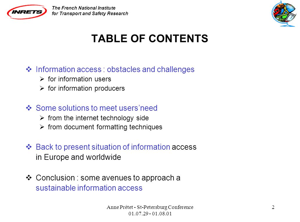 The French National Institute for Transport and Safety Research Anne Prétet - St-Petersburg Conference 01.07.29 - 01.08.01 2 TABLE OF CONTENTS Information access : obstacles and challenges for information users for information producers Some solutions to meet usersneed from the internet technology side from document formatting techniques Back to present situation of information access in Europe and worldwide Conclusion : some avenues to approach a sustainable information access