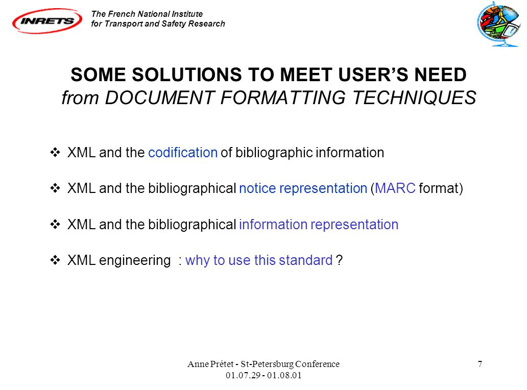 The French National Institute for Transport and Safety Research Anne Prétet - St-Petersburg Conference 01.07.29 - 01.08.01 7 SOME SOLUTIONS TO MEET USERS NEED from DOCUMENT FORMATTING TECHNIQUES XML and the codification of bibliographic information XML and the bibliographical notice representation (MARC format) XML and the bibliographical information representation XML engineering : why to use this standard