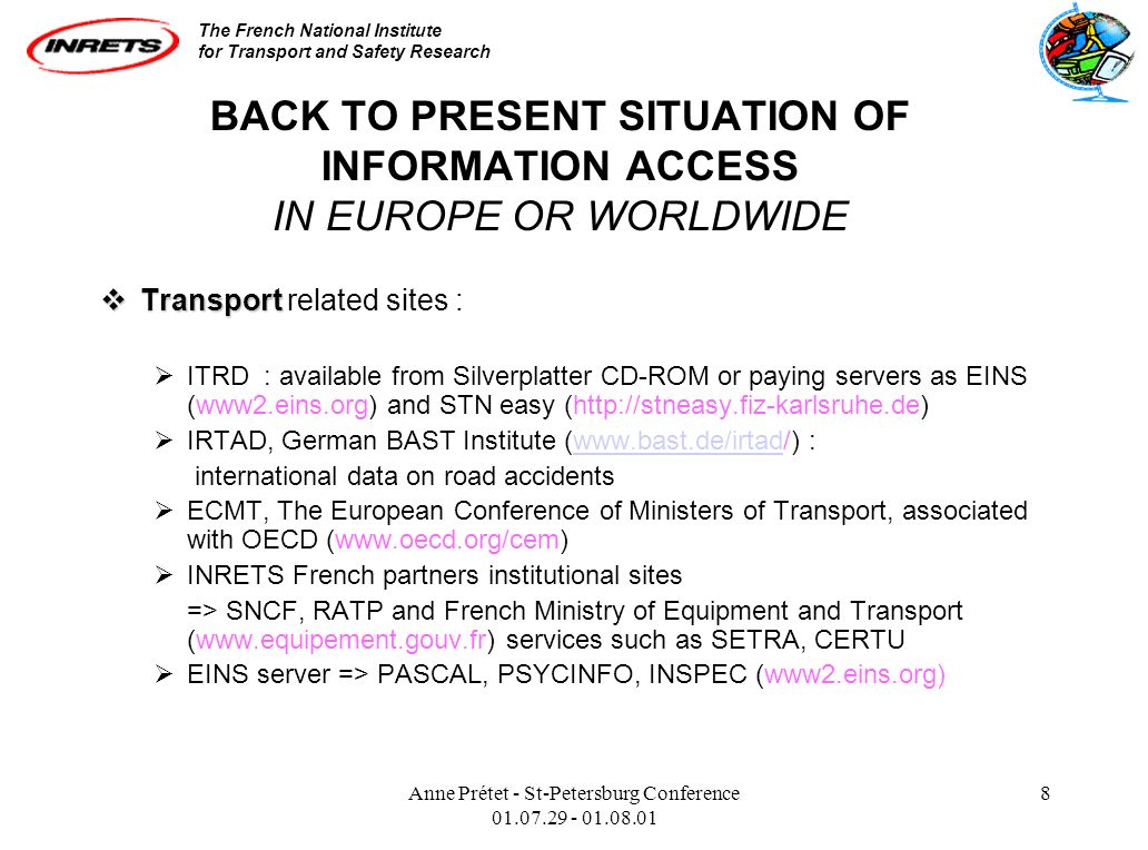 The French National Institute for Transport and Safety Research Anne Prétet - St-Petersburg Conference 01.07.29 - 01.08.01 8 BACK TO PRESENT SITUATION OF INFORMATION ACCESS IN EUROPE OR WORLDWIDE Transport Transport related sites : ITRD : available from Silverplatter CD-ROM or paying servers as EINS (www2.eins.org) and STN easy (http://stneasy.fiz-karlsruhe.de) IRTAD, German BAST Institute (www.bast.de/irtad/) :www.bast.de/irtad international data on road accidents ECMT, The European Conference of Ministers of Transport, associated with OECD (www.oecd.org/cem) INRETS French partners institutional sites => SNCF, RATP and French Ministry of Equipment and Transport (www.equipement.gouv.fr) services such as SETRA, CERTU EINS server => PASCAL, PSYCINFO, INSPEC (www2.eins.org)