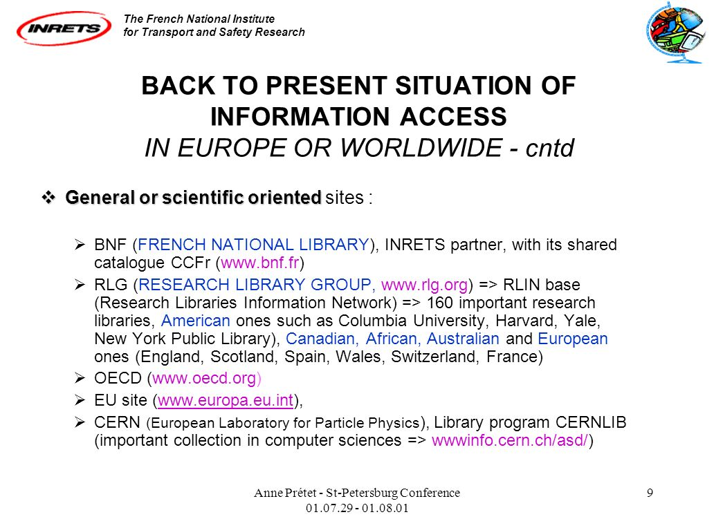 The French National Institute for Transport and Safety Research Anne Prétet - St-Petersburg Conference 01.07.29 - 01.08.01 9 BACK TO PRESENT SITUATION OF INFORMATION ACCESS IN EUROPE OR WORLDWIDE - cntd General or scientific oriented General or scientific oriented sites : BNF (FRENCH NATIONAL LIBRARY), INRETS partner, with its shared catalogue CCFr (www.bnf.fr) RLG (RESEARCH LIBRARY GROUP, www.rlg.org) => RLIN base (Research Libraries Information Network) => 160 important research libraries, American ones such as Columbia University, Harvard, Yale, New York Public Library), Canadian, African, Australian and European ones (England, Scotland, Spain, Wales, Switzerland, France) OECD (www.oecd.org) EU site (www.europa.eu.int),www.europa.eu.int CERN (European Laboratory for Particle Physics ), Library program CERNLIB (important collection in computer sciences => wwwinfo.cern.ch/asd/)