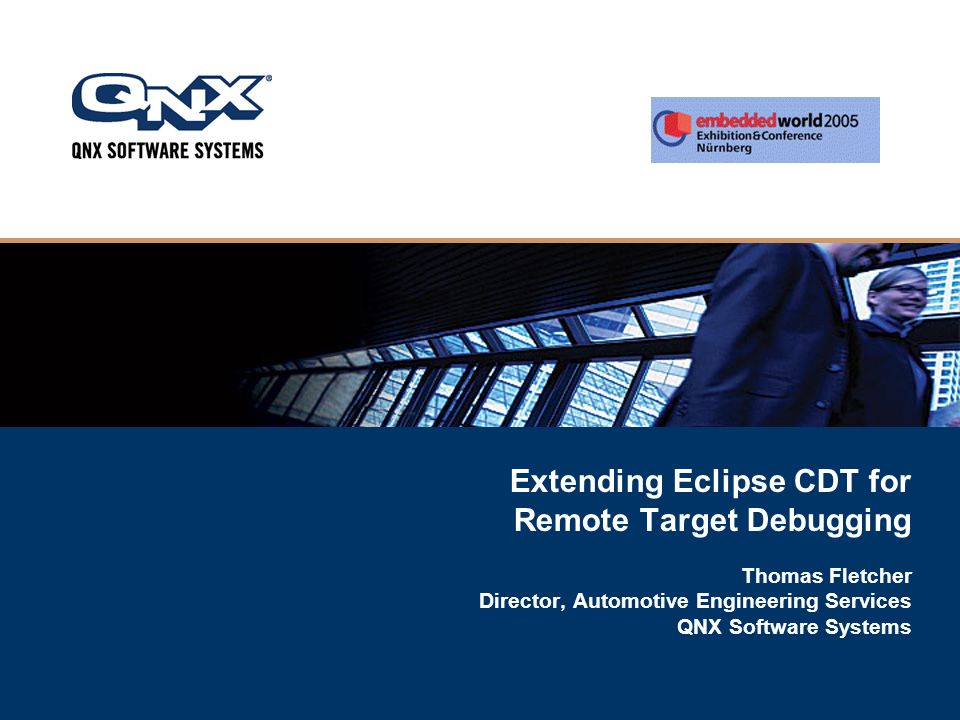 Extending Eclipse CDT for Remote Target Debugging Thomas Fletcher Director, Automotive Engineering Services QNX Software Systems