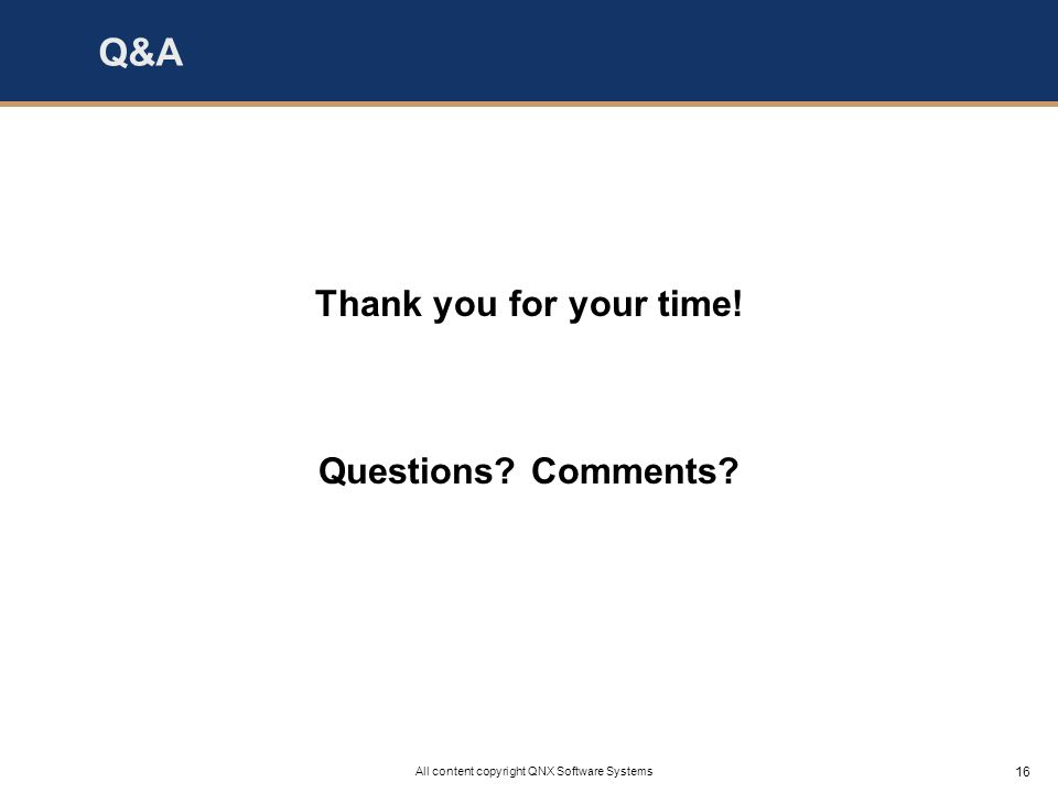 16 All content copyright QNX Software Systems Q&A Thank you for your time! Questions Comments