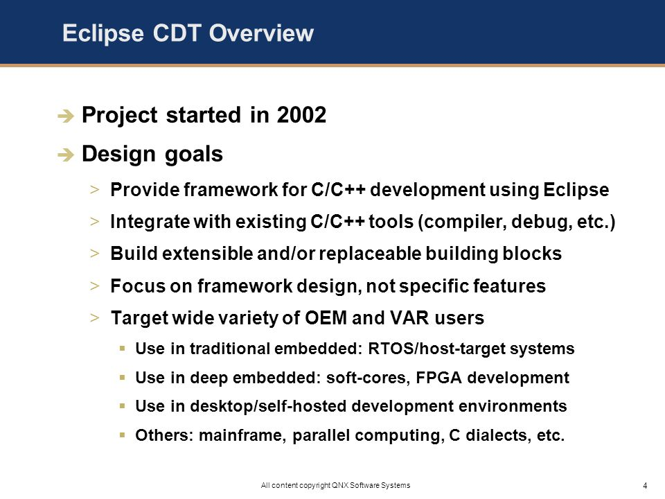 5 All content copyright QNX Software Systems Eclipse CDT Today Steady progress and growing adoption >Variety of commercial products ship CDT (many embedded) >Participation from over 10 companies, 15 project committers >CDT 2.1 available for Eclipse 3.0, December 2004 >CDT 3.0 targeted for Eclipse 3.1, July 2005 Rich baseline of features >C/C++ build management (projects & source wizards) >C/C++ editor and source navigation tools >C/C++ graphical source debugger