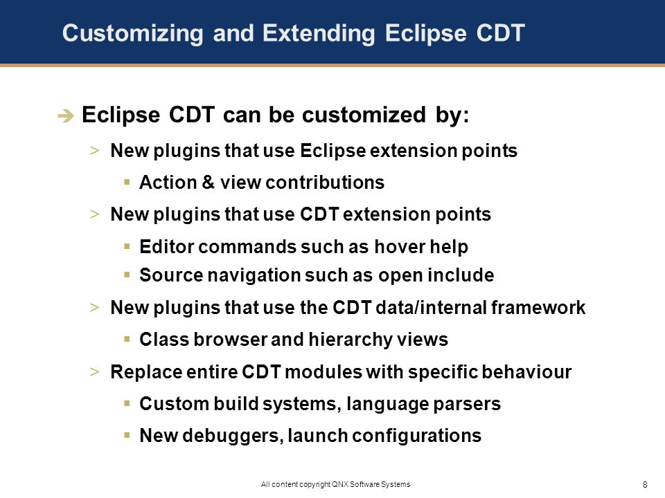 8 All content copyright QNX Software Systems Customizing and Extending Eclipse CDT Eclipse CDT can be customized by: >New plugins that use Eclipse extension points Action & view contributions >New plugins that use CDT extension points Editor commands such as hover help Source navigation such as open include >New plugins that use the CDT data/internal framework Class browser and hierarchy views >Replace entire CDT modules with specific behaviour Custom build systems, language parsers New debuggers, launch configurations
