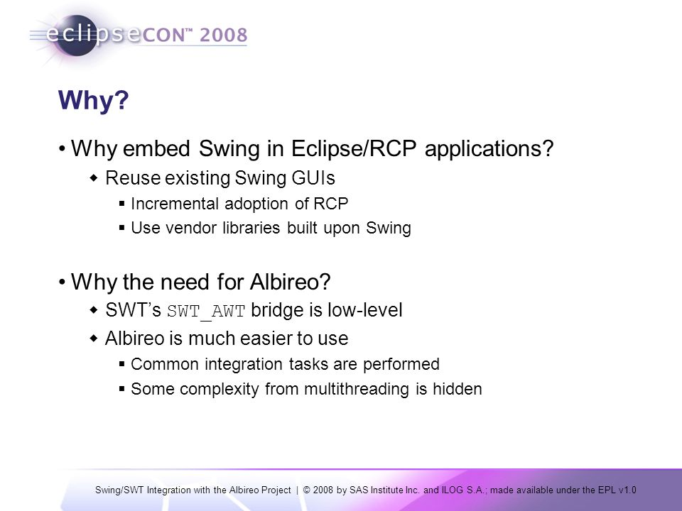 Swing/SWT Integration with the Albireo Project | © 2008 by SAS Institute Inc. and ILOG S.A.; made available under the EPL v1.0 Why? Why embed Swing in
