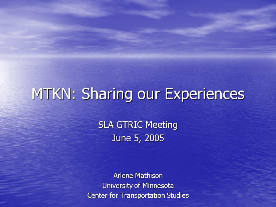 MTKN: Sharing our Experiences SLA GTRIC Meeting June 5, 2005 Arlene Mathison University of Minnesota Center for Transportation Studies