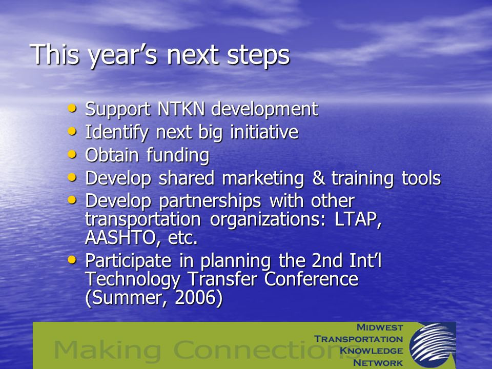 This years next steps Support NTKN development Support NTKN development Identify next big initiative Identify next big initiative Obtain funding Obtain funding Develop shared marketing & training tools Develop shared marketing & training tools Develop partnerships with other transportation organizations: LTAP, AASHTO, etc.