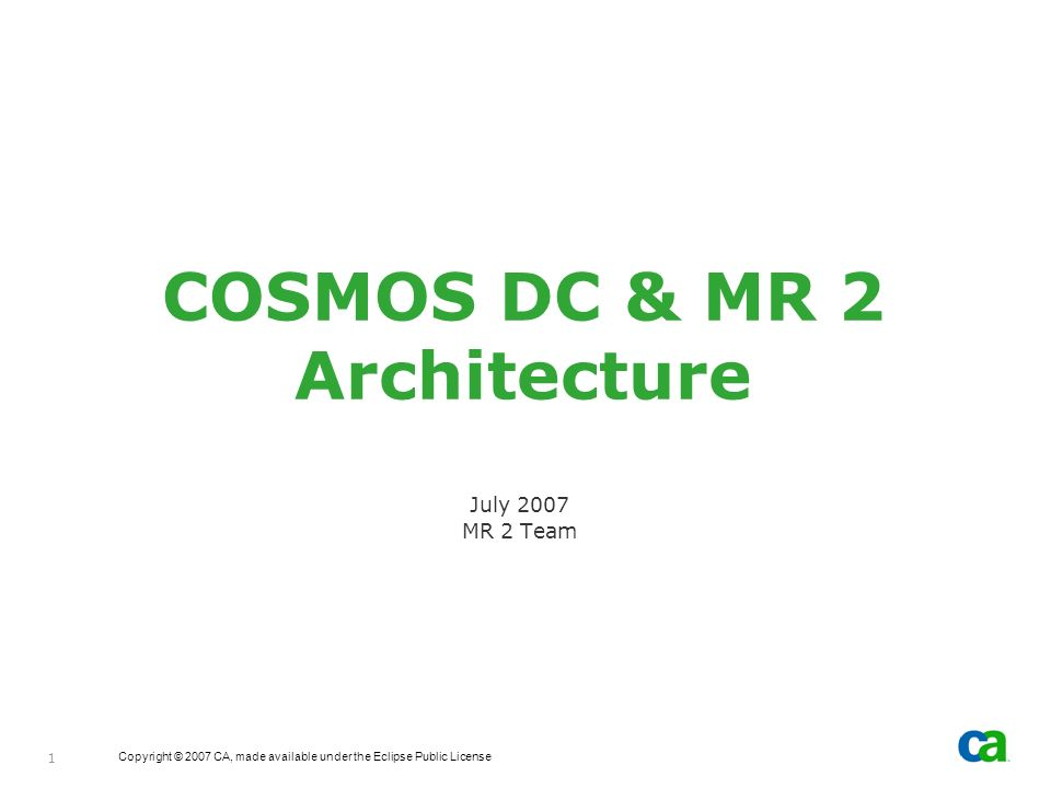 Copyright © 2007 CA, made available under the Eclipse Public License 1 COSMOS DC & MR 2 Architecture July 2007 MR 2 Team