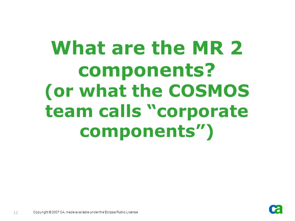 Copyright © 2007 CA, made available under the Eclipse Public License 12 What are the MR 2 components? (or what the COSMOS team calls corporate compone