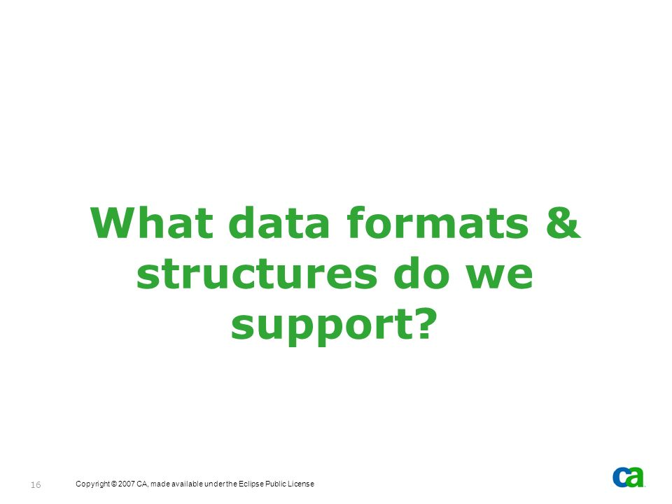 Copyright © 2007 CA, made available under the Eclipse Public License 16 What data formats & structures do we support