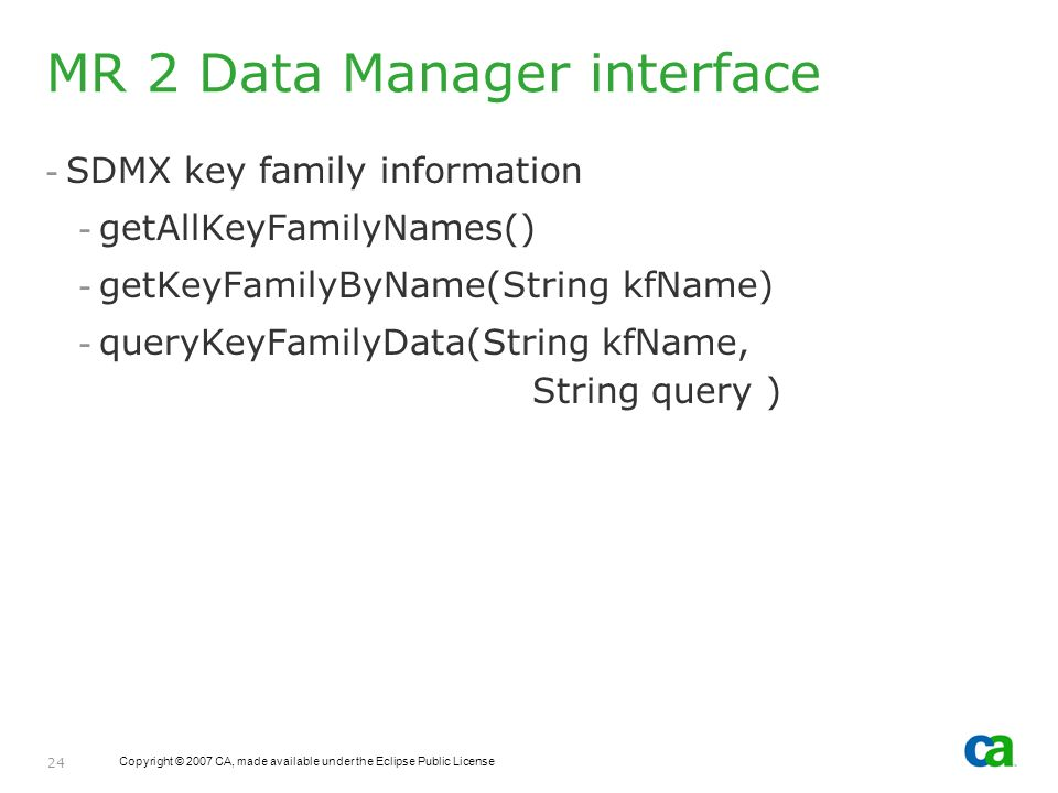 Copyright © 2007 CA, made available under the Eclipse Public License 24 MR 2 Data Manager interface - SDMX key family information - getAllKeyFamilyNames() - getKeyFamilyByName(String kfName) - queryKeyFamilyData(String kfName, String query )