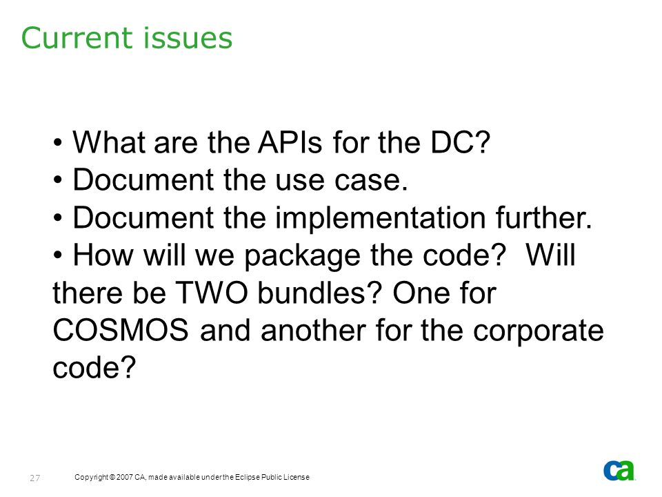 Copyright © 2007 CA, made available under the Eclipse Public License 27 Current issues What are the APIs for the DC? Document the use case. Document t