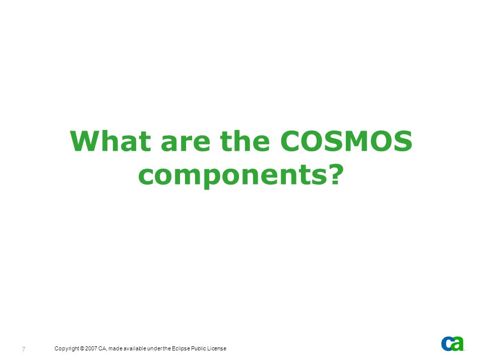 Copyright © 2007 CA, made available under the Eclipse Public License 7 What are the COSMOS components?