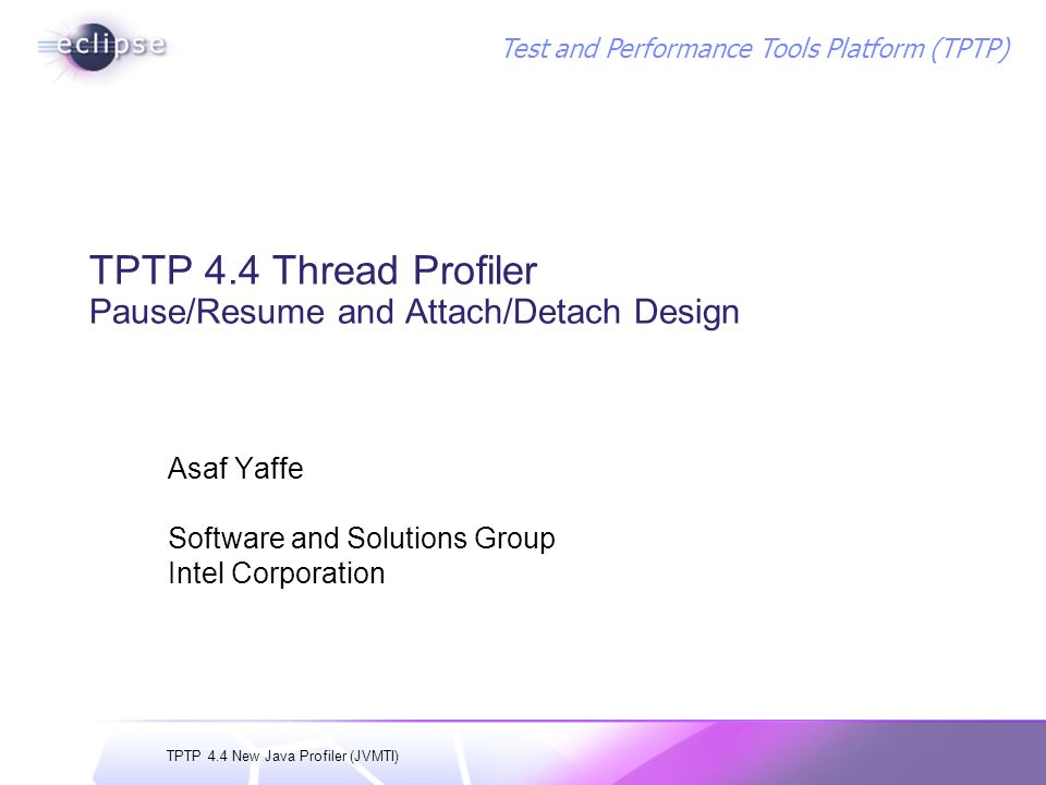 TPTP 4.4 New Java Profiler (JVMTI) Test and Performance Tools Platform (TPTP) TPTP 4.4 Thread Profiler Pause/Resume and Attach/Detach Design Asaf Yaffe Software and Solutions Group Intel Corporation