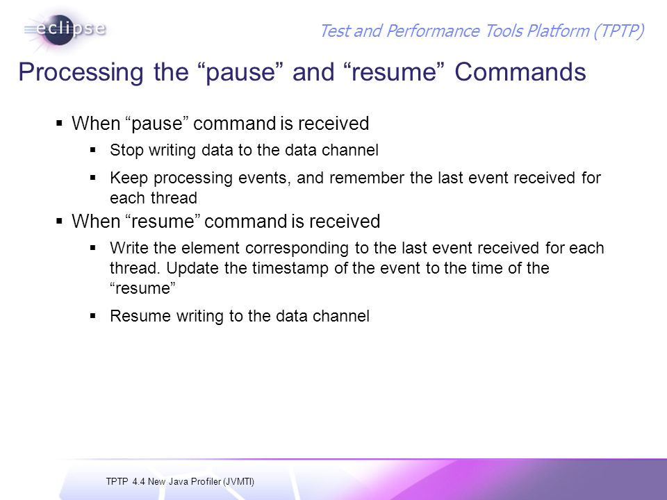 TPTP 4.4 New Java Profiler (JVMTI) Test and Performance Tools Platform (TPTP) Processing the pause and resume Commands When pause command is received Stop writing data to the data channel Keep processing events, and remember the last event received for each thread When resume command is received Write the element corresponding to the last event received for each thread.