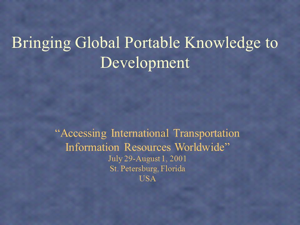 Bringing Global Portable Knowledge to Development Accessing International Transportation Information Resources Worldwide July 29-August 1, 2001 St.